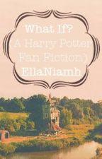 What If (A Harry Potter Fan Fiction) by EllaNiamh