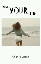 Not Your Life [COMPLETA] by america_mason