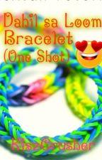 Dahil Sa Loom Bracelet (One Shot) by KiszCrusher