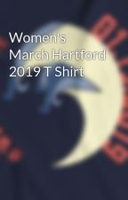 Women's March Hartford 2019 T Shirt by womenswave