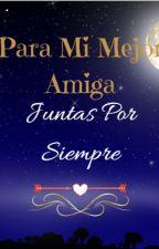 Para Mi Mejor Amiga (Juntas Por Siempre) by Xime-Celee