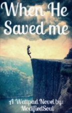 When He Saved Me [Completed] (Slowly Editting 4 Years Later.) #214 In Romance! by ModifiedSoul