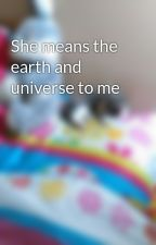 She means the earth and universe to me by iwillian3