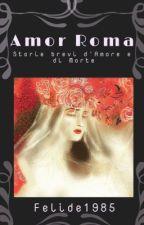Amor Roma- storie brevi d'Amore e di Morte by Felide1985