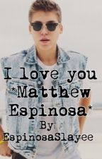 I love you *Matthew Espinosa* by EspinosaSlayee
