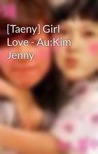 [Taeny] Girl Love - Au:Kim Jenny by myongie95