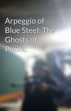 Arpeggio of Blue Steel: The Ghosts of Pacific by Commander_Zero_26