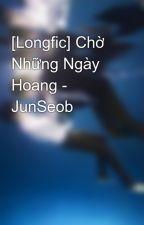 [Longfic] Chờ Những Ngày Hoang - JunSeob by Baptieuyeu