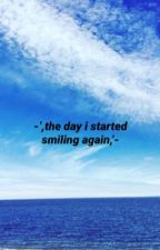 -',the day I started smiling again,'- by f0reverland