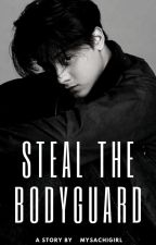 STEAL THE BODYGUARD by mySACHIgirl