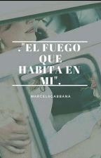 """. """"EL FUEGO QUE HABITA EN MI"""".[TERMINADA] by MarcelaGabbana"""