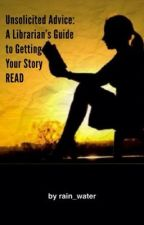 Unsolicited Advice:  A Librarian's Guide to Getting Your Story READ *(Postponed Indefinitely)* by rain_water