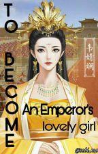 To Become an Emperor's Lovely Girl  by sebi_mo