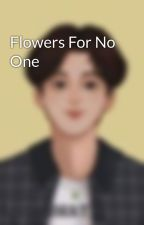 Flowers For No One by bratmind