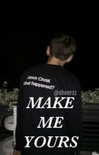 MAKE ME YOURS by sheerzz