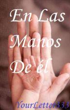 En Las Manos De él ~ Sacado De Mi Propia Vida by YourLetter333