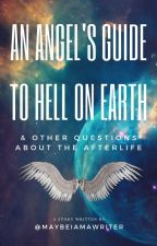 An Angel's Guide to Hell on Earth & Other Questions About the Afterlife by maybeiamawriter