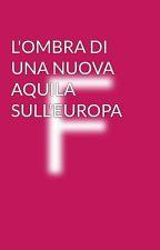 L'OMBRA DI UNA NUOVA AQUILA SULL'EUROPA by cesare-22