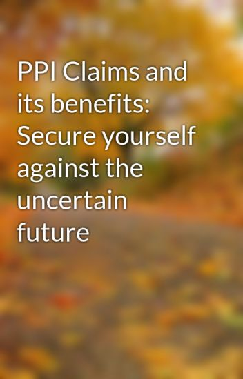 Ppi claims and its benefits secure yourself against the uncertain ppi claims and its benefits secure yourself against the uncertain future solutioingenieria Image collections