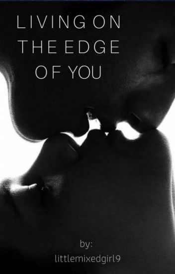 Living On The Edge of You [COMPLETED]