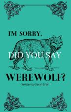 I'm Sorry, Did You Say Werewolf? (Watty Awards 2012) by osnapitzsarahhh