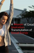 A Woman of Great Inspiration:  Transmutation of Sexual Energy by Jcwinburn
