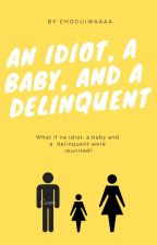An idiot, a baby and a delinquent by Choguiwaaaa