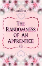 The Randomness Of An Apprentice (1) by Last_Apprentice