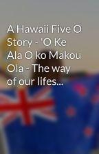 A Hawaii Five O Story - 'O Ke Ala O ko Makou Ola - The way of our lifes... by XAsunnyAX