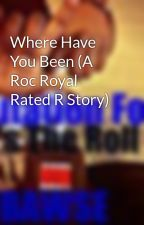 Where Have You Been (A Roc Royal Rated R Story) by YooStephiiee143