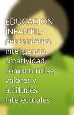 EDUCACION INFANTIL: pensamiento, inteligencia, creatividad, competencias, valores y actitudes intelectuales. by alexanderortiz5