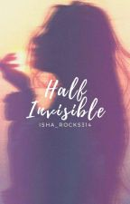 Half Invisible  by Isha_rocks314