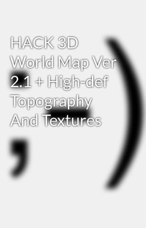 Hack 3d World Map Ver 2 1 High Def Topography And Textures Wattpad