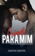 Criado Para Mim - Homens de Palomino - Livro 3 by agathasantosautora