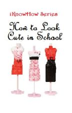 iKnowHow Series: How to Look Cute in School (for Girls) by xxheeeyitsmaddyxx