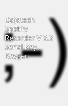 Dojotech Spotify Recorder V 3 3 Serial Key Keygen - Wattpad