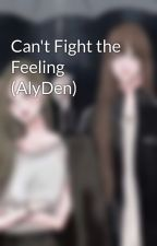 Can't Fight the Feeling (AlyDen) by mylameHeart