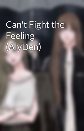 Can't Fight the Feeling (AlyDen)