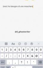(NON) HO BISOGNO DI UNA MASCHERA by il_ghostwriter