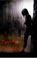 Two's Trouble (ON HOLD) by FlyFall_D
