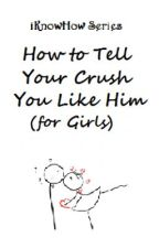 iKnowHowSeries: How to Tell Your Crush You Like Him (for Girls) by xxheeeyitsmaddyxx