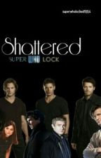 Shattered (A Superwholock Fanfiction) by superwholocked1004