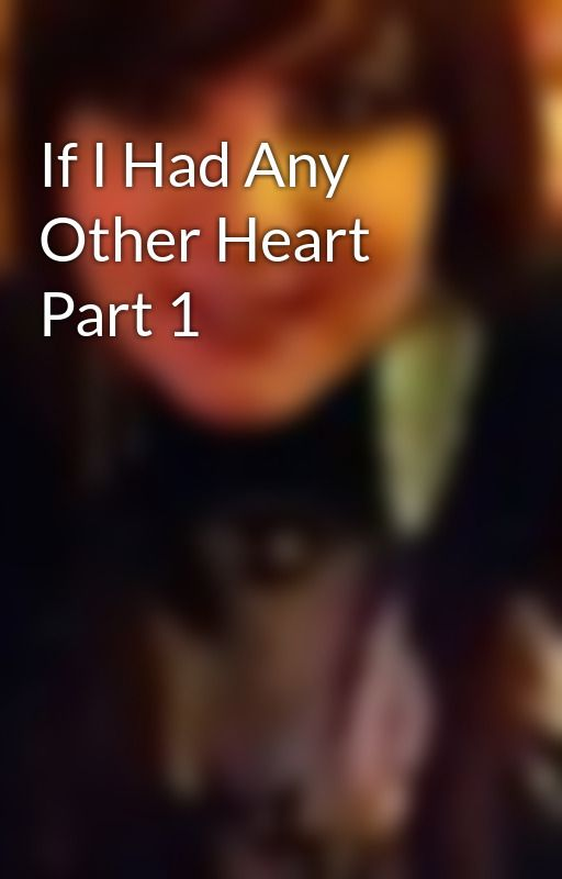 If I Had Any Other Heart Part 1 by MorganHope21