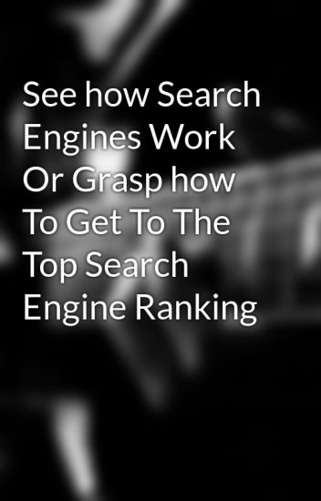 See how Search Engines Work Or Grasp how To Get To The Top