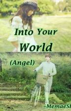 Into Your World [Angel] (Short Story) *COMPLETE* by MemaeSh