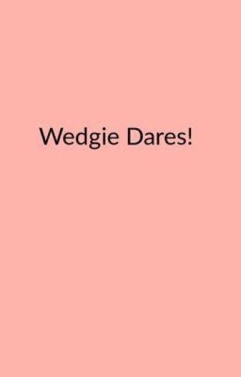 WEDGIE DARES - Vanilla_essense - Wattpad