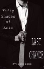 Fifty Shades of Kris- Last Chance by Jeeezzxx