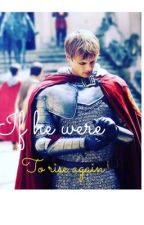 If he were to rise again - A Merthur story [COMPLETED] by no1_dollophead_