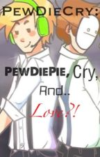 PewDieCry: PewDiePie, Cry, and....Love?! by Cryaotic_FTW