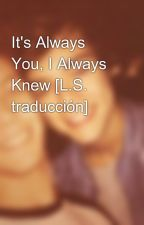 It's Always You, I Always Knew [L.S. traducción] by claveldelaire